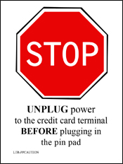 STOP - Unplug power to the credit card terminal before plugging in the pin pad